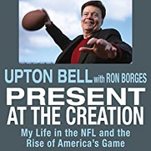 Present at the Creation: My Life in the NFL and the Rise of America's Game Audiobook by Upton Bell, Ron Borges Narrated by James Killavey