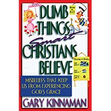 Dumb Things Smart Christians Believe: Misbeliefs that Keep Us From Experiencing God's Grace