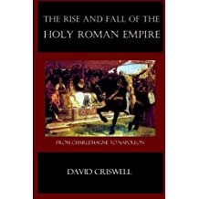 Rise and Fall of the Holy Roman Empire: From Charlemagne to Napoleon