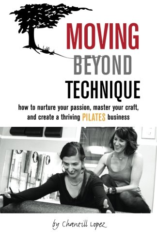 Download Moving Beyond Technique: How To Nurture Your Passion, Master Your Craft, and Create a Thriving Pilates Business pdf