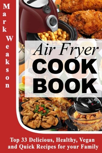 Air Fryer Cookbook: Top 33 Delicious, Healthy, Vegan and Quick Recipes for your Family by Mark Weakson
