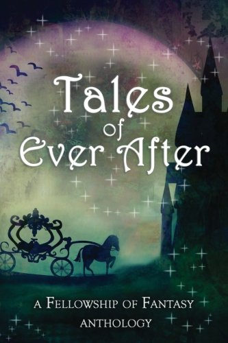 Tales of Ever After: A Fellowship of Fantasy Anthology (Volume 4)