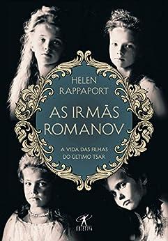 As irmãs Romanov: A vida das filhas do último tsar por [Rappaport, Helen]
