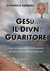 GESÙ...   IL DIVIN  GUARITORE - Come si comportava Gesù quando operava i miracoli di guarigione? (Italian Edition)