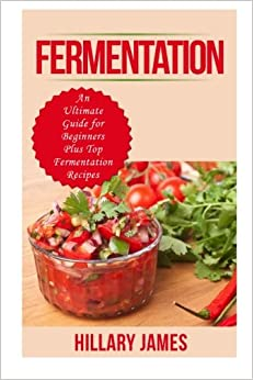 Book Fermentation: An Ultimate Guide for Beginners Plus Top Fermentation Recipes