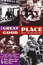 The Great Good Place: Cafes, Coffee Shops, Community Centers, Beauty Parlors, General Stores, Bars, Hangouts and How They Get You Through the Day