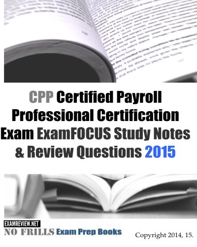 CPP Certified Payroll Professional Certification Exam ExamFOCUS Study Notes & Review Questions 2015