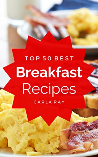 Breakfast: Top 50 Best Breakfast Recipes – The Quick, Easy, & Delicious Everyday Cookbook!