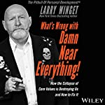 What's Wrong with Damn Near Everything!: How the Collapse of Core Values Is Destroying Us and How to Fix It | Larry Winget