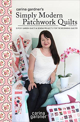 Carina Gardner's Simply Modern Patchwork Quilts: 12 Posy Garden Quilts and Sewing Projects for the Beginning Quilter - Garden Upholstery