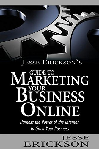 Download Jesse Erickson's Guide to Marketing Your Business Online: Harness the Power of the Internet to Grow Your Business pdf epub