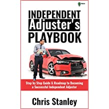 Independent Adjuster's Playbook: Step by Step Guide & Roadmap to Becoming a Successful Independent Adjuster (IA Playbook Series 1)