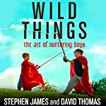 Wild Things: The Art of Nurturing Boys | Stephen James,David Thomas