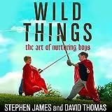 Wild Things: The Art of Nurturing Boys