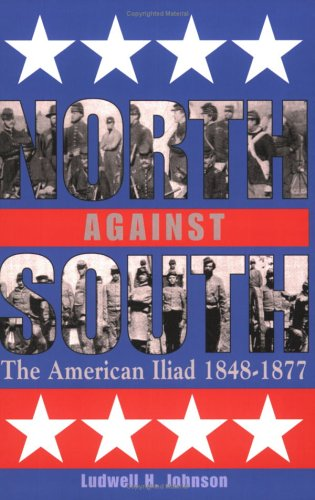 North against South: The American Iliad, 1848-1877 Ludwell H. Johnson III