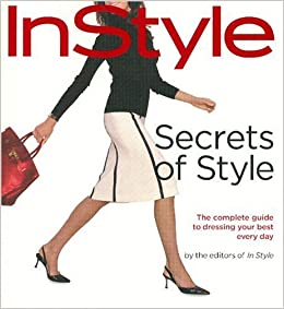 Instyle the New Secrets of Style Your Complete Guide to Dressing Your Best Every Day