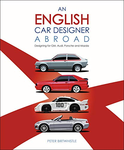 An English Car Designer Abroad: Designing for GM, Audi, Porsche and Mazda