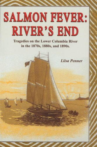 Salmon Fever: River's End: Tragedies on the Lower Columbia River in the 1870s, 1880s, and 1890s PDF