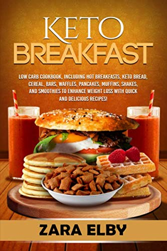 Keto Breakfast: Low Carb Cookbook, Including Hot Breakfasts, Keto Bread, Cereal, Bars, Waffles, Pancakes, Muffins, Shakes, and Smoothies to Enhance Weight Loss With Quick and Delicious Recipes! by Zara Elby