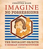 Imagine No Possessions – The Socialist Objects of Russian Constructivism