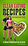 Clean Eating Recipes For Strength And Fitness: Eat Your Way To Improved Health And A Better Body
