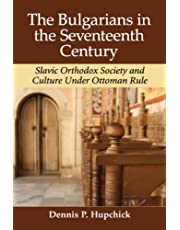 The Bulgarians in the Seventeenth Century: Slavic Orthodox Society and Culture Under Ottoman Rule
