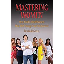 Mastering Women: Real Truth About Women That Will Change Your Life Forever. (DT4M, Dating Tips for Men. Book 2)