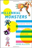 Millennial Monsters: Japanese Toys and the Global Imagination, Anne Allison, 0520245652