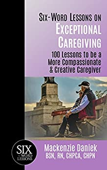 Six-Word Lessons on Exceptional Caregiving: 100 Lessons to be A More Compassionate & Creative Caregiver (The Six-Word Lessons Series) by [Daniek, Mackenzie]