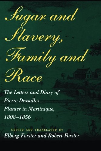 Sugar and Slavery, Family and Race: The Letters and Diary of Pierre Dessalles, Planter in Martinique, 1808-1856 (Johns H