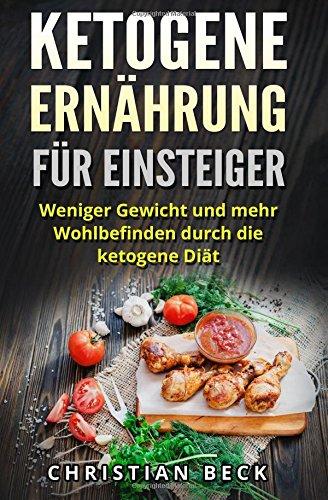 Ketogene Ernährung für Einsteiger: Weniger Gewicht und mehr Wohlbefinden durch die ketogene Diät (inkl. Rezepte)