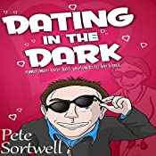 Dating in the Dark: Sometimes Love Just Pretends to be Blind (A Laugh Out Loud Romantic Comedy) | Pete Sortwell