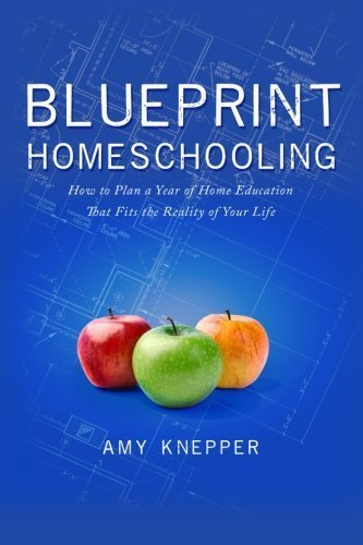 Blueprint Homeschooling: How to Plan a Year of Home Education That Fits the Reality of Your Life by Amy Knepper (2014-11-21)