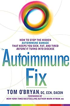 The Autoimmune Fix: How to Stop the Hidden Autoimmune Damage That Keeps You Sick, Fat, and Tired Before It Turns Into Disease by [O'Bryan, Tom]