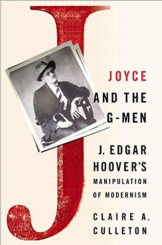 Joyce and the G-Men: J. Edgar Hoover's Manipulation of Modernism