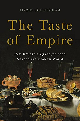 The Taste of Empire: How Britain's Quest for Food Shaped the Modern World by Lizzie Collingham