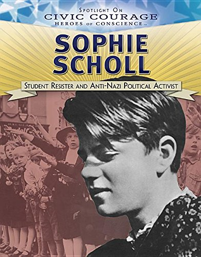 Sophie Scholl: Student Resister and Anti-Nazi Political Activist (Spotlight on Civic Courage: Heroes of Conscience)