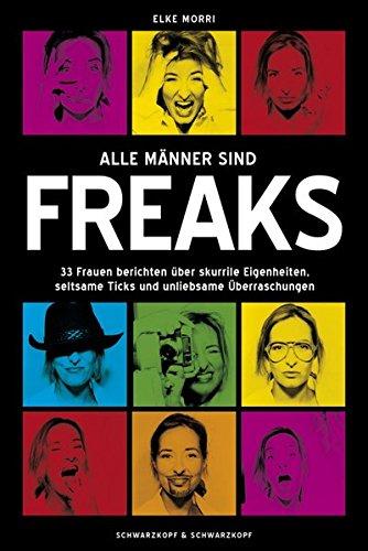 Alle Männer sind Freaks: 33 Frauen berichten über skurrile Eigenheiten, seltsame Ticks und unliebsame Überraschungen