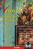 The Vegan Instant Pot Cookbook: Plant Based Recipes, Fast, Easy, Delicious Instant Pot Recipes