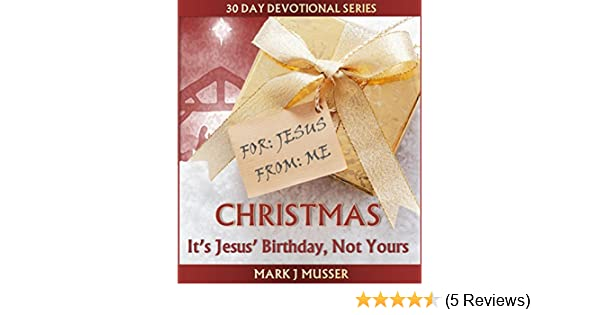 Christmas its jesus birthday not yours 30 day devotional series christmas its jesus birthday not yours 30 day devotional series kindle edition by mark j musser religion spirituality kindle ebooks amazon fandeluxe Image collections