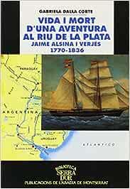 Vida i mort d'una aventura al Riu de la Plata. Jaime Alsina i Verjés 1770-1836 (Biblioteca Serra d'Or)