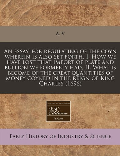 An essay, for regulating of the coyn wherein is also set forth, I. How we have lost that import of plate and bullion we formerly had, II. What is ... coyned in the reign of King Charles (1696)