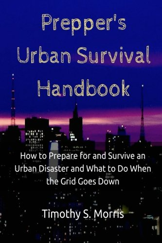 Prepper's Urban Survival Handbook: How to Prepare for and Survive an Urban Disaster and what to do When the Grid Goes Do