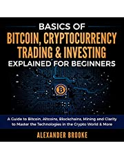 Basics of Bitcoin, Cryptocurrency Trading + Investing Explained for Beginners: A Guide to Bitcoin, Alt Coins, Blockchains, Mining and Clarity to Master the Technologies in the Crypto World + More