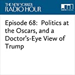 Episode 68: Politics at the Oscars, and a Doctor's-Eye View of Trump | David Remnick,Michael Schulman,Atul Gawande,Ali Fadhil,Jia Tolentino,Kristen Anderson-Lopez