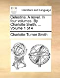 Celestina a Novel in Four Volumes by Charlotte Smith Volume 1 Of, Charlotte Turner Smith, 1170587402