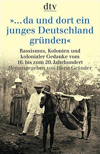 ... da und dort ein junges Deutschland gründen: Rassismus, Kolonien und kolonialer Gedanke vom 16. bis zum 20. Jahrhundert (dtv Sachbuch)