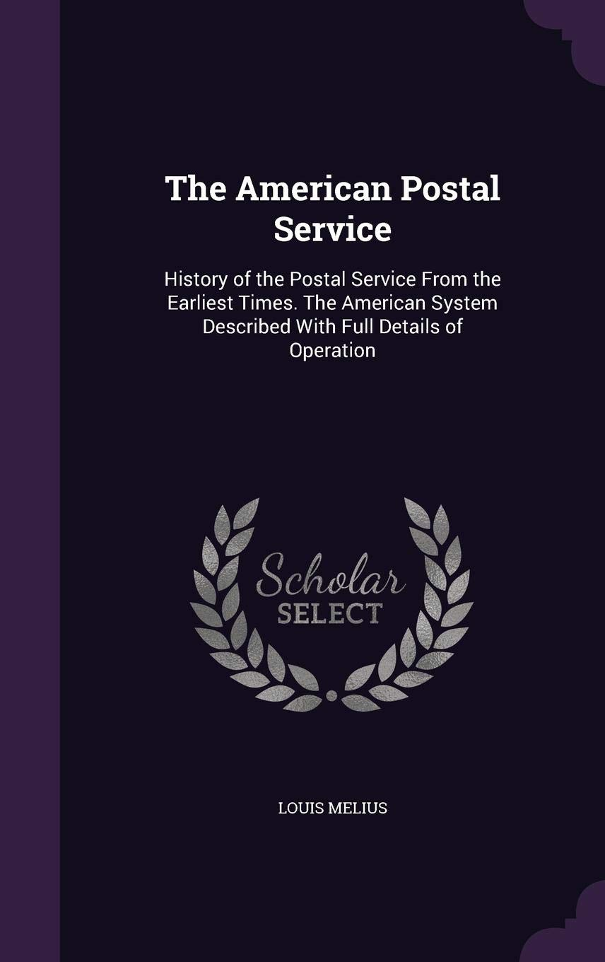 The American Postal Service History Of The Postal Service From The Earliest Times The American System Described With Full Details Of Operation Melius Louis 9781355161141 Amazon Com Books