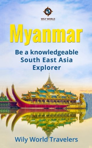 Myanmar (Burma): A Concise History, Language, Culture, Cuisine, Transport & Travel Guide (Be a Knowledgeable South East Asia Explorer) (Volume 5)