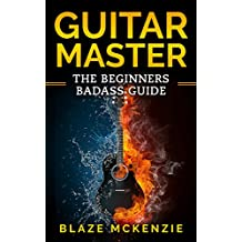 Guitar : Master The beginners bad-ass guide. (How to play guitar,chords,memorize fretboard )